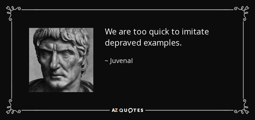 We are too quick to imitate depraved examples. - Juvenal