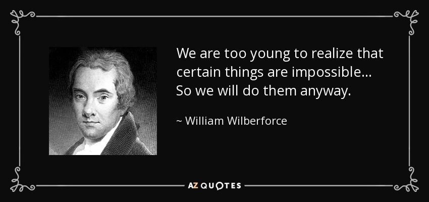 We are too young to realize that certain things are impossible... So we will do them anyway. - William Wilberforce
