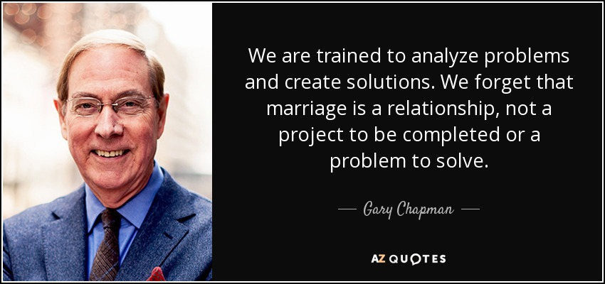 We are trained to analyze problems and create solutions. We forget that marriage is a relationship, not a project to be completed or a problem to solve. - Gary Chapman