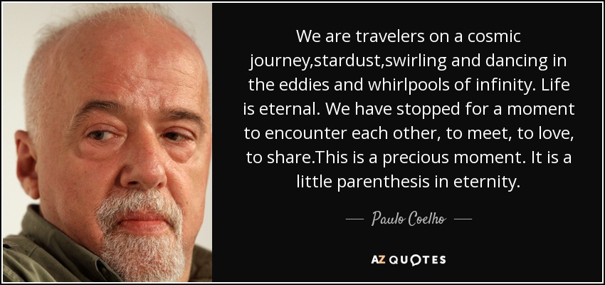 We are travelers on a cosmic journey,stardust,swirling and dancing in the eddies and whirlpools of infinity. Life is eternal. We have stopped for a moment to encounter each other, to meet, to love, to share.This is a precious moment. It is a little parenthesis in eternity. - Paulo Coelho