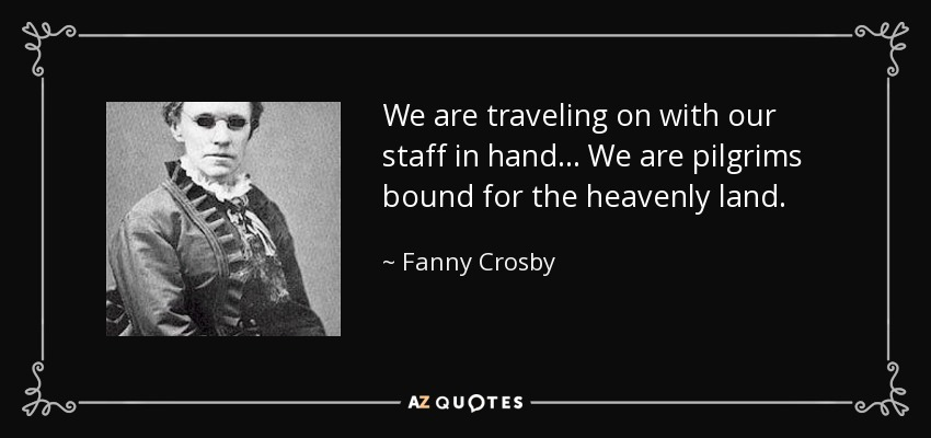 We are traveling on with our staff in hand... We are pilgrims bound for the heavenly land. - Fanny Crosby