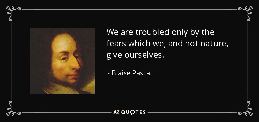 We are troubled only by the fears which we, and not nature, give ourselves. - Blaise Pascal