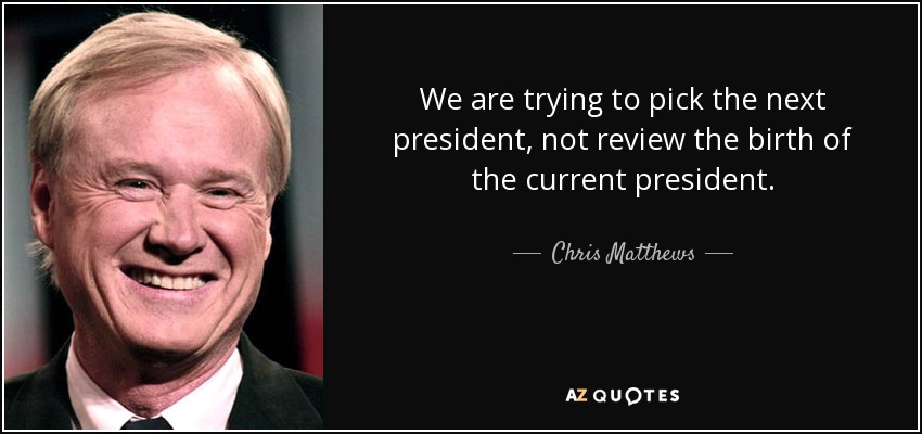 We are trying to pick the next president, not review the birth of the current president. - Chris Matthews