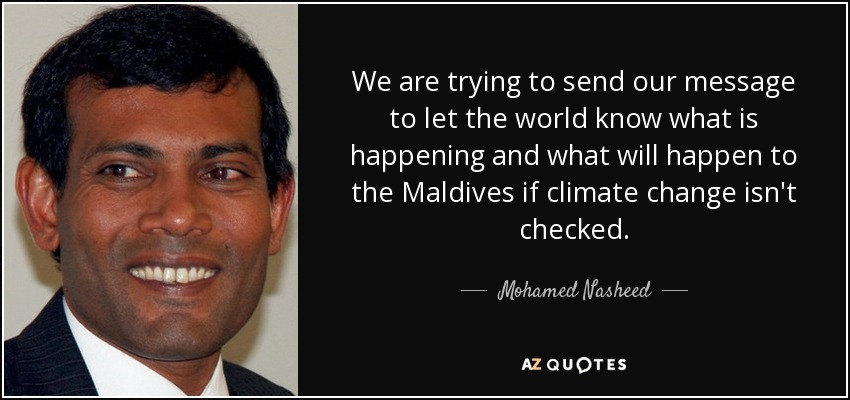 We are trying to send our message to let the world know what is happening and what will happen to the Maldives if climate change isn't checked. - Mohamed Nasheed