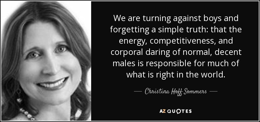 We are turning against boys and forgetting a simple truth: that the energy, competitiveness, and corporal daring of normal, decent males is responsible for much of what is right in the world. - Christina Hoff Sommers