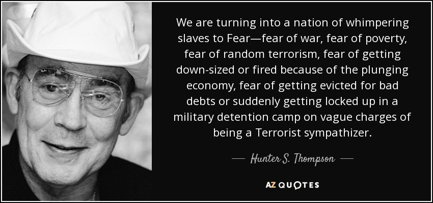 We are turning into a nation of whimpering slaves to Fear—fear of war, fear of poverty, fear of random terrorism, fear of getting down-sized or fired because of the plunging economy, fear of getting evicted for bad debts or suddenly getting locked up in a military detention camp on vague charges of being a Terrorist sympathizer. - Hunter S. Thompson