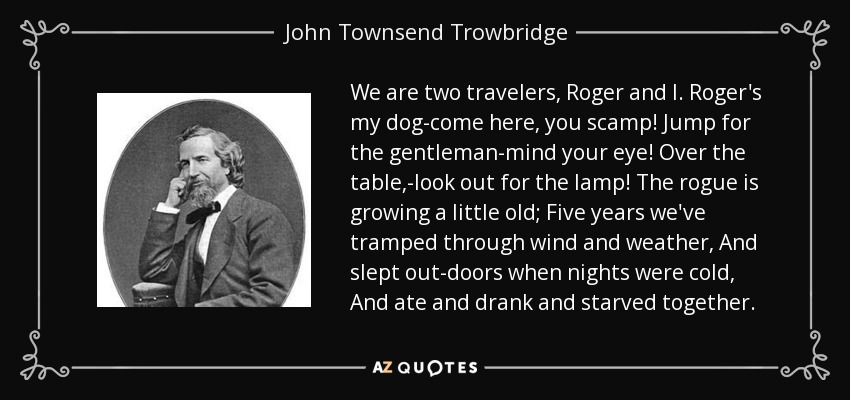We are two travelers, Roger and I. Roger's my dog-come here, you scamp! Jump for the gentleman-mind your eye! Over the table,-look out for the lamp! The rogue is growing a little old; Five years we've tramped through wind and weather, And slept out-doors when nights were cold, And ate and drank and starved together. - John Townsend Trowbridge