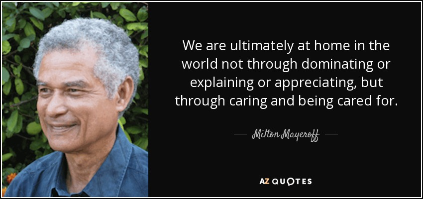 We are ultimately at home in the world not through dominating or explaining or appreciating, but through caring and being cared for. - Milton Mayeroff