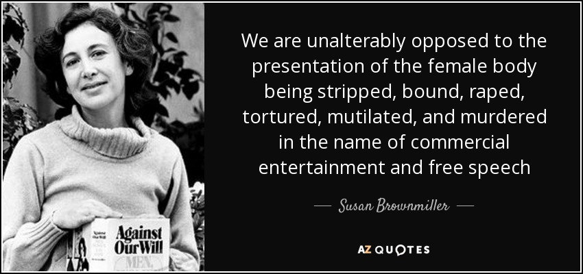 We are unalterably opposed to the presentation of the female body being stripped, bound, raped, tortured, mutilated, and murdered in the name of commercial entertainment and free speech - Susan Brownmiller