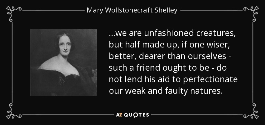 ...we are unfashioned creatures, but half made up, if one wiser, better, dearer than ourselves - such a friend ought to be - do not lend his aid to perfectionate our weak and faulty natures. - Mary Wollstonecraft Shelley