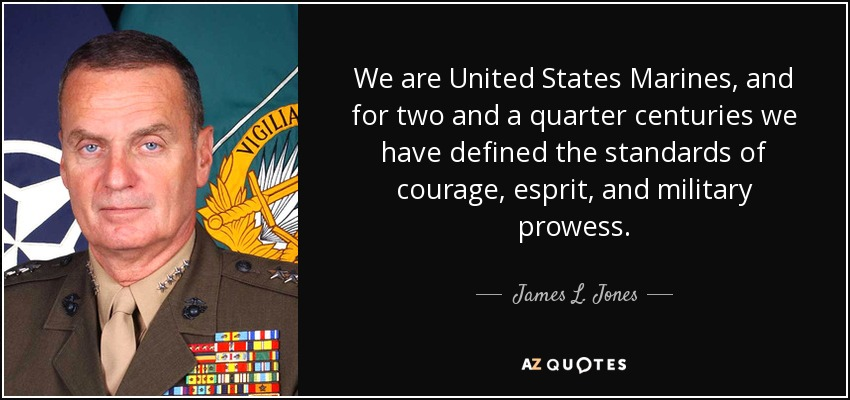 We are United States Marines, and for two and a quarter centuries we have defined the standards of courage, esprit, and military prowess. - James L. Jones