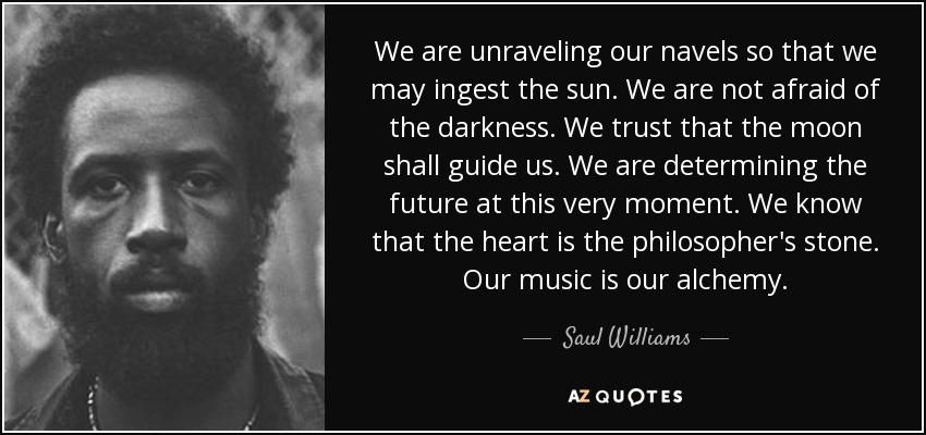 We are unraveling our navels so that we may ingest the sun. We are not afraid of the darkness. We trust that the moon shall guide us. We are determining the future at this very moment. We know that the heart is the philosopher's stone. Our music is our alchemy. - Saul Williams