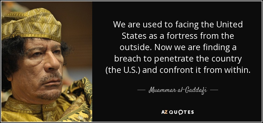 We are used to facing the United States as a fortress from the outside. Now we are finding a breach to penetrate the country (the U.S.) and confront it from within. - Muammar al-Gaddafi