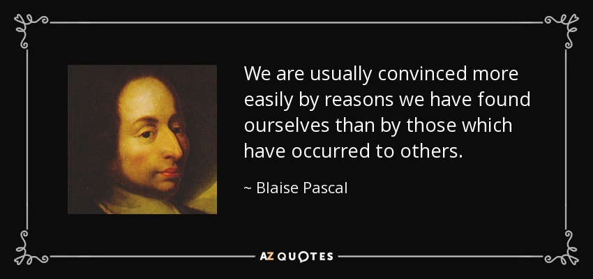We are usually convinced more easily by reasons we have found ourselves than by those which have occurred to others. - Blaise Pascal