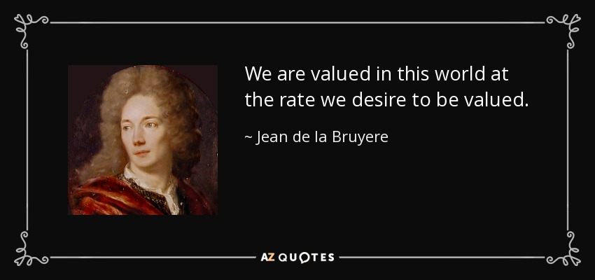 We are valued in this world at the rate we desire to be valued. - Jean de la Bruyere