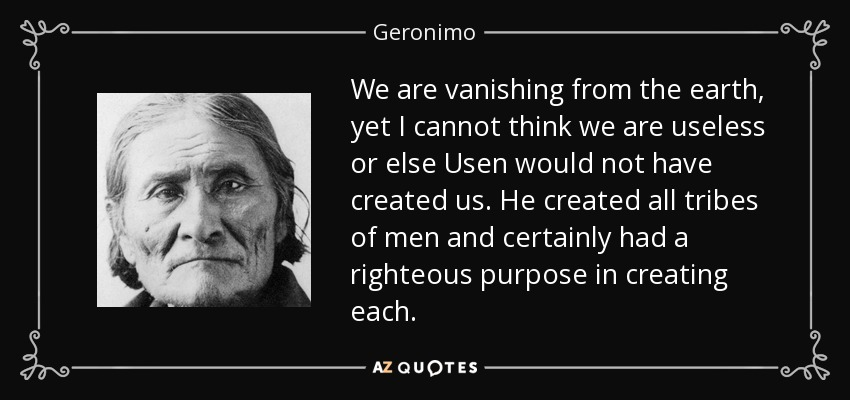 We are vanishing from the earth, yet I cannot think we are useless or else Usen would not have created us. He created all tribes of men and certainly had a righteous purpose in creating each. - Geronimo