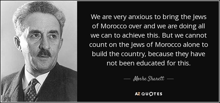 We are very anxious to bring the Jews of Morocco over and we are doing all we can to achieve this. But we cannot count on the Jews of Morocco alone to build the country, because they have not been educated for this. - Moshe Sharett