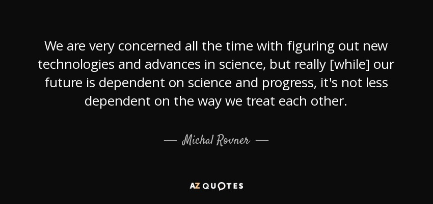 We are very concerned all the time with figuring out new technologies and advances in science, but really [while] our future is dependent on science and progress, it's not less dependent on the way we treat each other. - Michal Rovner