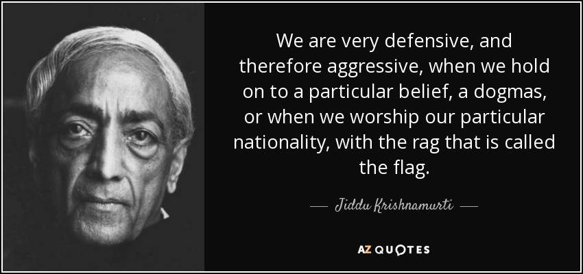 We are very defensive, and therefore aggressive, when we hold on to a particular belief, a dogmas, or when we worship our particular nationality, with the rag that is called the flag. - Jiddu Krishnamurti