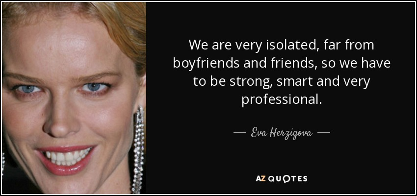 We are very isolated, far from boyfriends and friends, so we have to be strong, smart and very professional. - Eva Herzigova