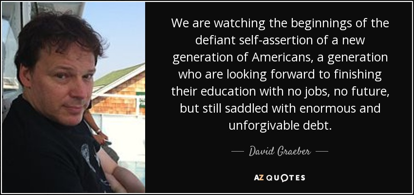 We are watching the beginnings of the defiant self-assertion of a new generation of Americans, a generation who are looking forward to finishing their education with no jobs, no future, but still saddled with enormous and unforgivable debt. - David Graeber
