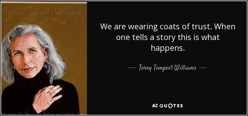 We are wearing coats of trust. When one tells a story this is what happens. - Terry Tempest Williams
