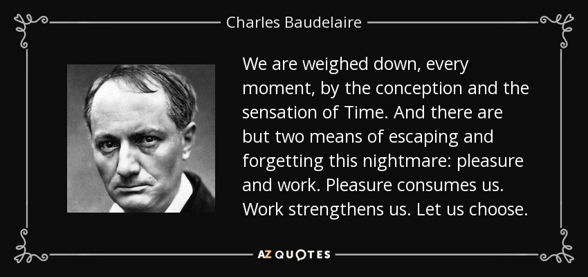 We are weighed down, every moment, by the conception and the sensation of Time. And there are but two means of escaping and forgetting this nightmare: pleasure and work. Pleasure consumes us. Work strengthens us. Let us choose. - Charles Baudelaire