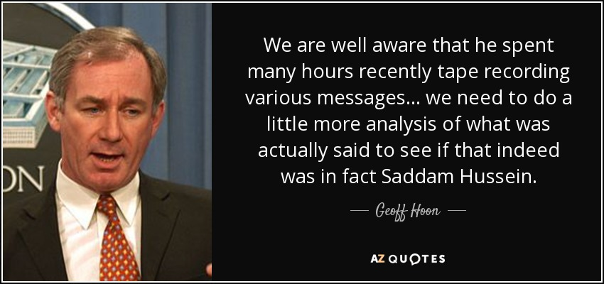 We are well aware that he spent many hours recently tape recording various messages... we need to do a little more analysis of what was actually said to see if that indeed was in fact Saddam Hussein, - Geoff Hoon