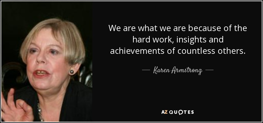 We are what we are because of the hard work, insights and achievements of countless others. - Karen Armstrong
