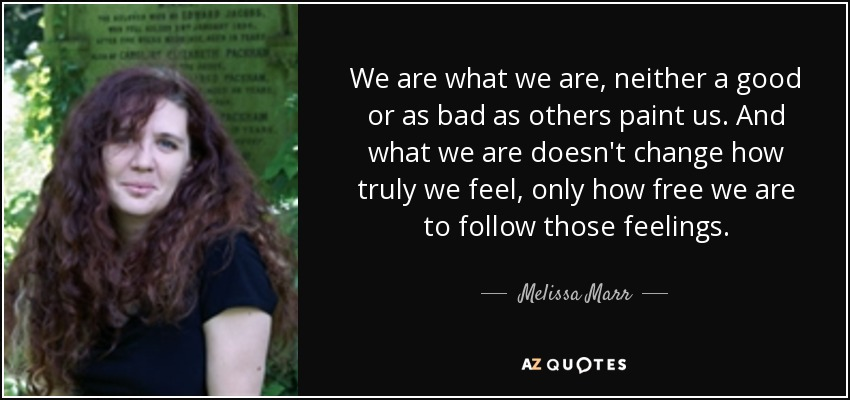 We are what we are, neither a good or as bad as others paint us. And what we are doesn't change how truly we feel, only how free we are to follow those feelings. - Melissa Marr