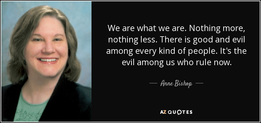 We are what we are. Nothing more, nothing less. There is good and evil among every kind of people. It's the evil among us who rule now. - Anne Bishop