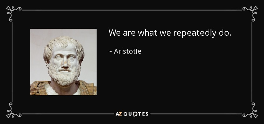 We are what we repeatedly do. - Aristotle
