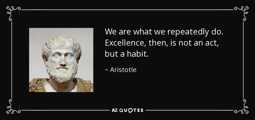 We are what we repeatedly do. Excellence, then, is not an act, but a habit. - Aristotle