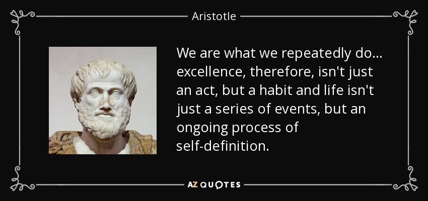 We are what we repeatedly do... excellence, therefore, isn't just an act, but a habit and life isn't just a series of events, but an ongoing process of self-definition. - Aristotle