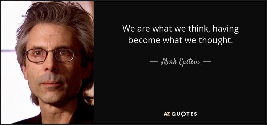 We are what we think, having become what we thought. - Mark Epstein
