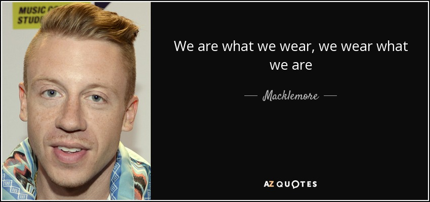 We are what we wear, we wear what we are - Macklemore