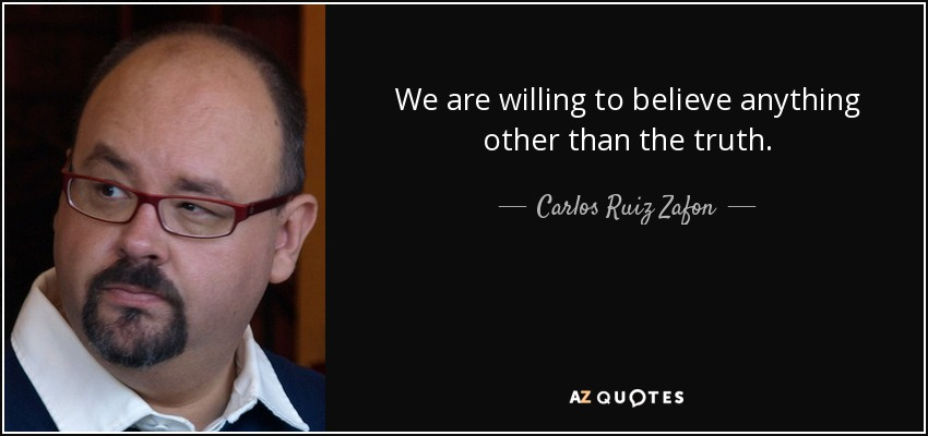 We are willing to believe anything other than the truth. - Carlos Ruiz Zafon