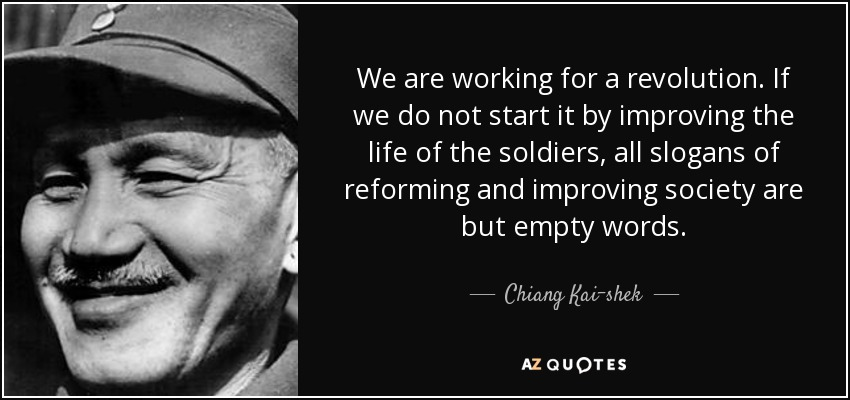We are working for a revolution. If we do not start it by improving the life of the soldiers, all slogans of reforming and improving society are but empty words. - Chiang Kai-shek