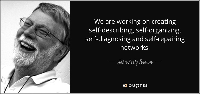 We are working on creating self-describing, self-organizing, self-diagnosing and self-repairing networks. - John Seely Brown