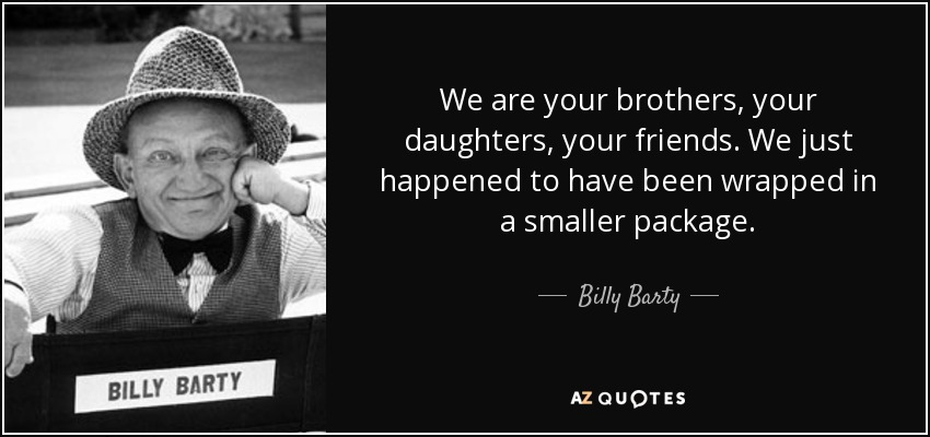 Billy Barty Quote We Are Your Brothers Your Daughters Your