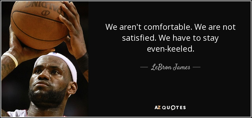 We aren't comfortable. We are not satisfied. We have to stay even-keeled. - LeBron James