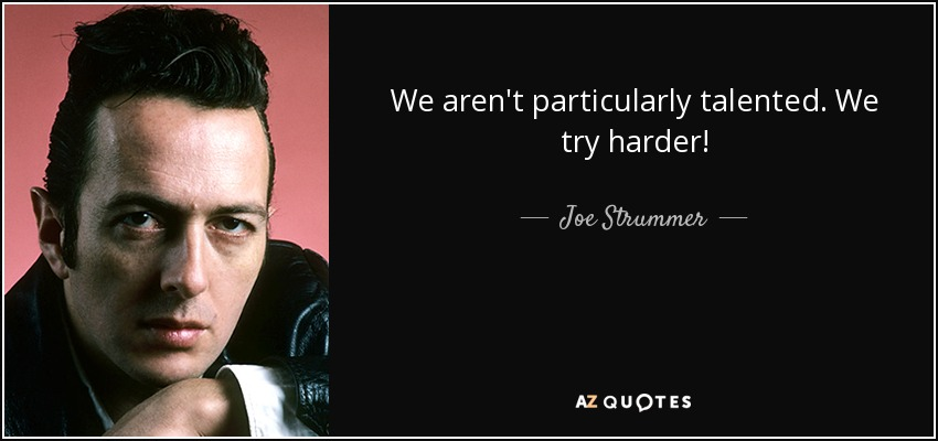 We aren't particularly talented. We try harder! - Joe Strummer