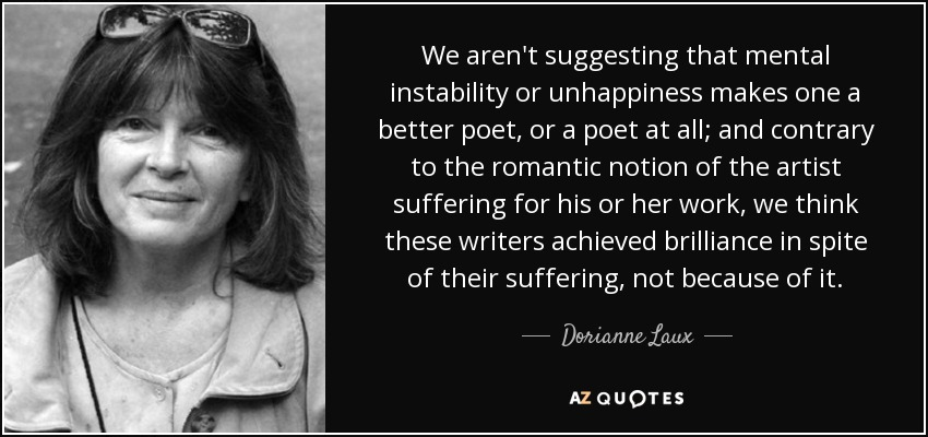 We aren't suggesting that mental instability or unhappiness makes one a better poet, or a poet at all; and contrary to the romantic notion of the artist suffering for his or her work, we think these writers achieved brilliance in spite of their suffering, not because of it. - Dorianne Laux