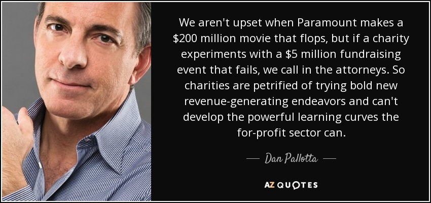 We aren't upset when Paramount makes a $200 million movie that flops, but if a charity experiments with a $5 million fundraising event that fails, we call in the attorneys. So charities are petrified of trying bold new revenue-generating endeavors and can't develop the powerful learning curves the for-profit sector can. - Dan Pallotta