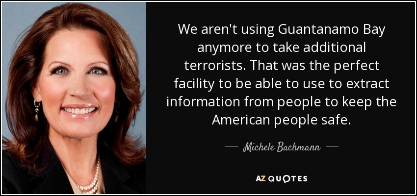 We aren't using Guantanamo Bay anymore to take additional terrorists. That was the perfect facility to be able to use to extract information from people to keep the American people safe. - Michele Bachmann