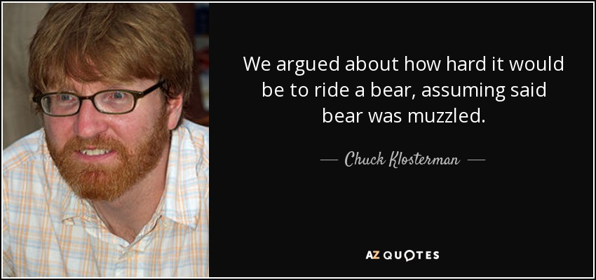 We argued about how hard it would be to ride a bear, assuming said bear was muzzled. - Chuck Klosterman