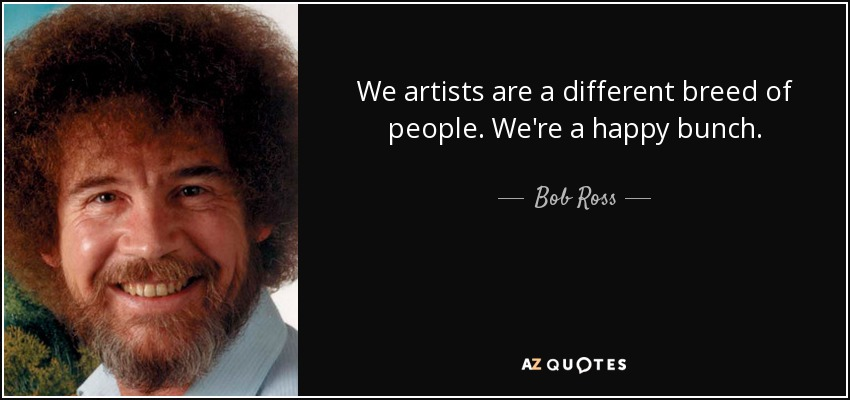 We artists are a different breed of people. We're a happy bunch. - Bob Ross
