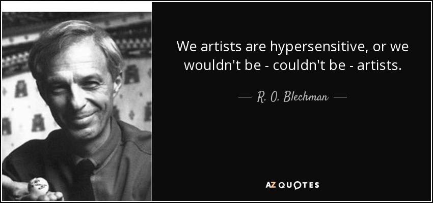 We artists are hypersensitive, or we wouldn't be - couldn't be - artists. - R. O. Blechman