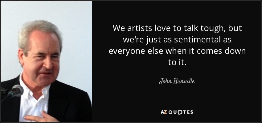 We artists love to talk tough, but we're just as sentimental as everyone else when it comes down to it. - John Banville