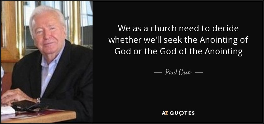 We as a church need to decide whether we'll seek the Anointing of God or the God of the Anointing - Paul Cain